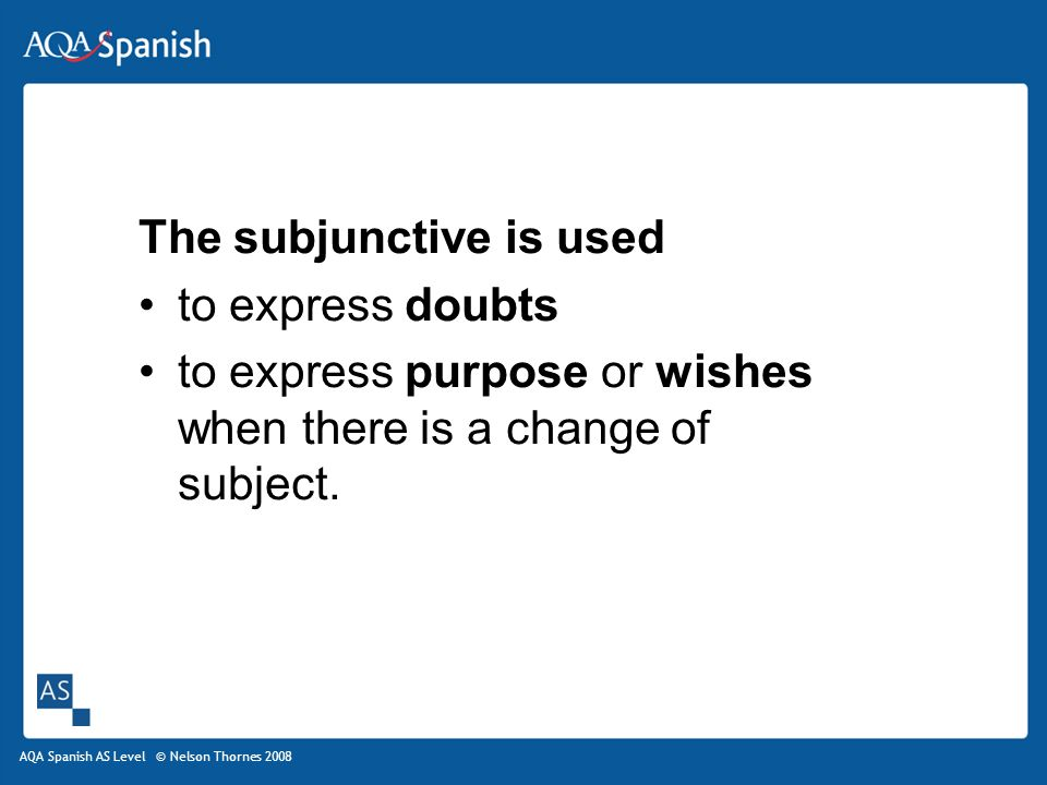 AQA Spanish AS Level © Nelson Thornes 2008 The subjunctive is used to express doubts to express purpose or wishes when there is a change of subject.