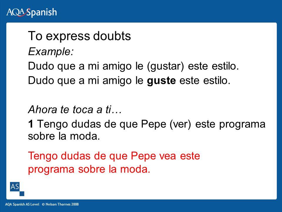 AQA Spanish AS Level © Nelson Thornes 2008 To express doubts Example: Dudo que a mi amigo le (gustar) este estilo.