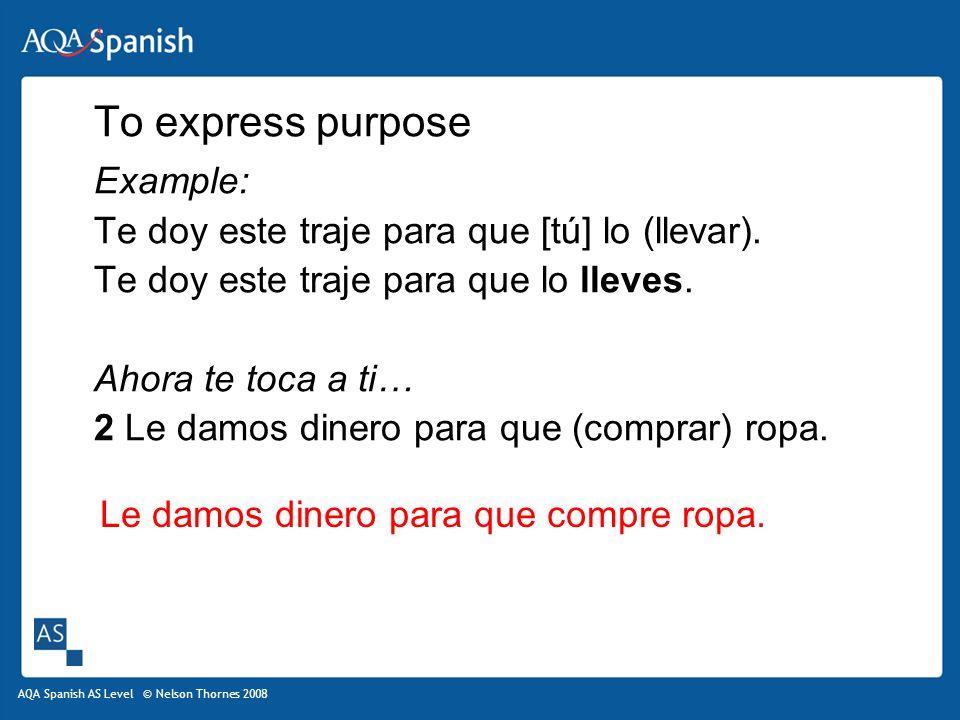 AQA Spanish AS Level © Nelson Thornes 2008 To express purpose Example: Te doy este traje para que [tú] lo (llevar).