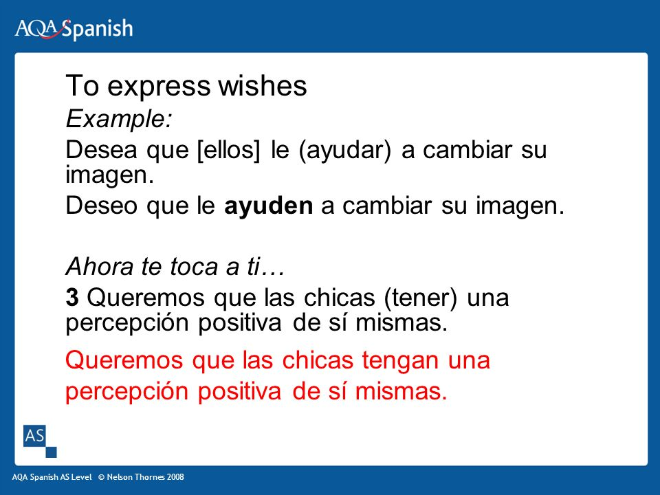 AQA Spanish AS Level © Nelson Thornes 2008 To express wishes Example: Desea que [ellos] le (ayudar) a cambiar su imagen.