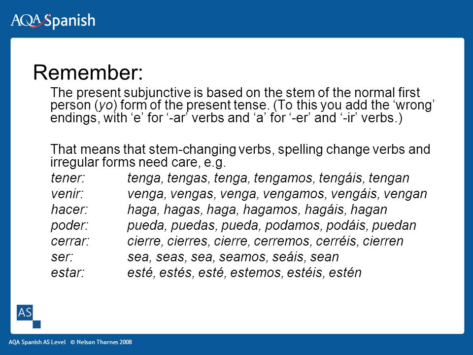 AQA Spanish AS Level © Nelson Thornes 2008 Remember: The present subjunctive is based on the stem of the normal first person (yo) form of the present tense.