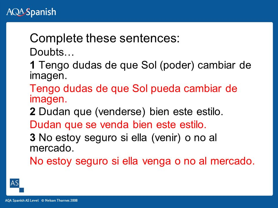 AQA Spanish AS Level © Nelson Thornes 2008 Complete these sentences: Doubts… 1 Tengo dudas de que Sol (poder) cambiar de imagen.