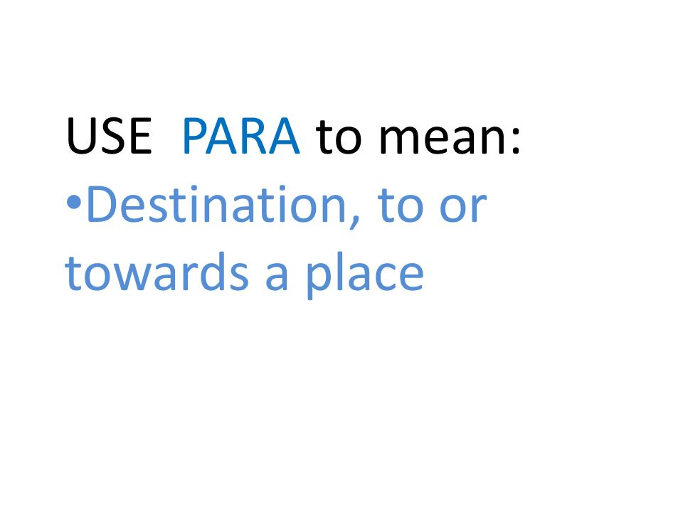 USE PARA to mean: Destination, to or towards a place