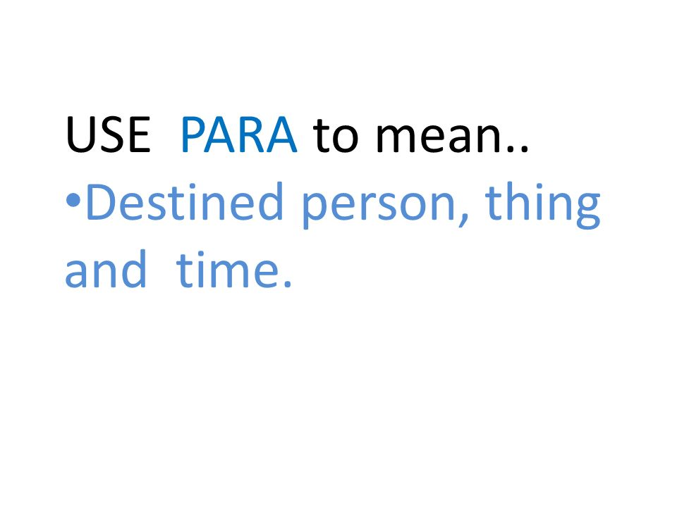 USE PARA to mean.. Destined person, thing and time.