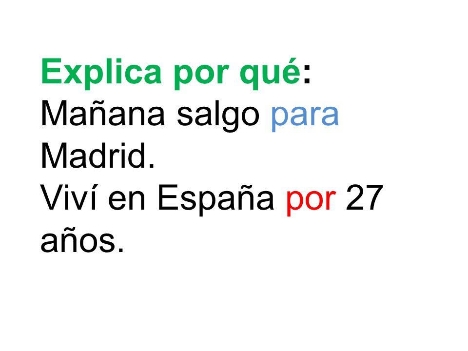 Explica por qué: Mañana salgo para Madrid. Viví en España por 27 años.