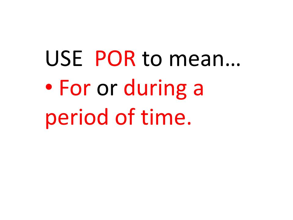 USE POR to mean… For or during a period of time.