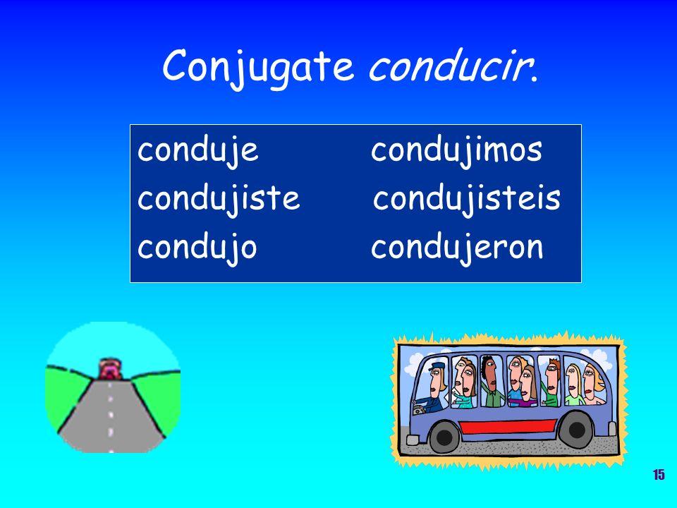 Conjugate conducir. conduje condujimos condujiste condujisteis condujo condujeron 15