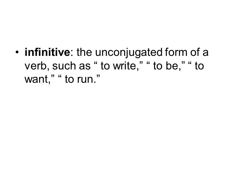 infinitive: the unconjugated form of a verb, such as to write, to be, to want, to run.