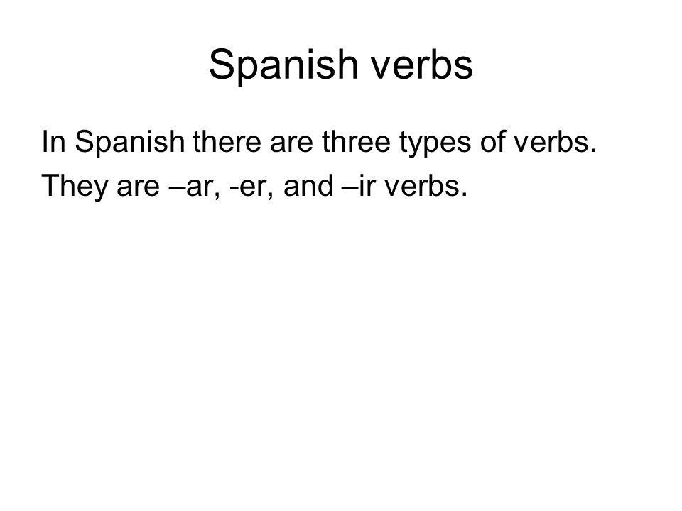 Spanish verbs In Spanish there are three types of verbs. They are –ar, -er, and –ir verbs.