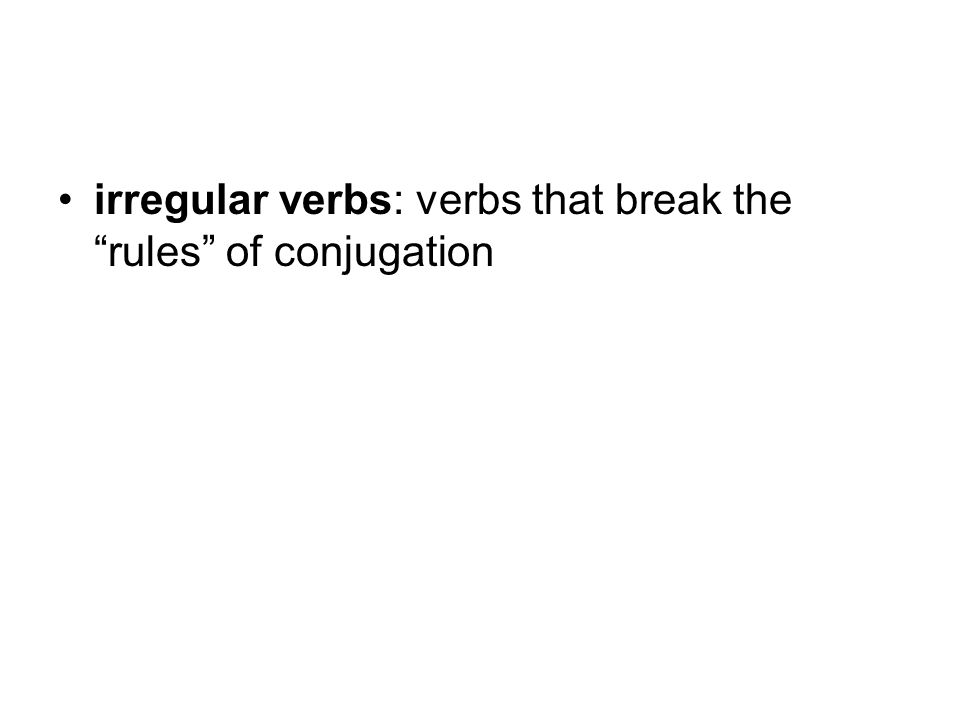 irregular verbs: verbs that break the rules of conjugation