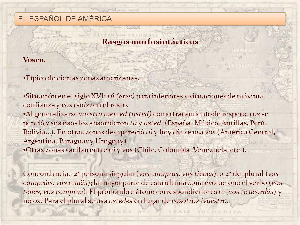 EL ESPAÑOL DE AMÉRICA Rasgos morfosintácticos Voseo. Típico de ciertas zonas americanas. Situación en el siglo XVI: tú (eres) para inferiores y situac