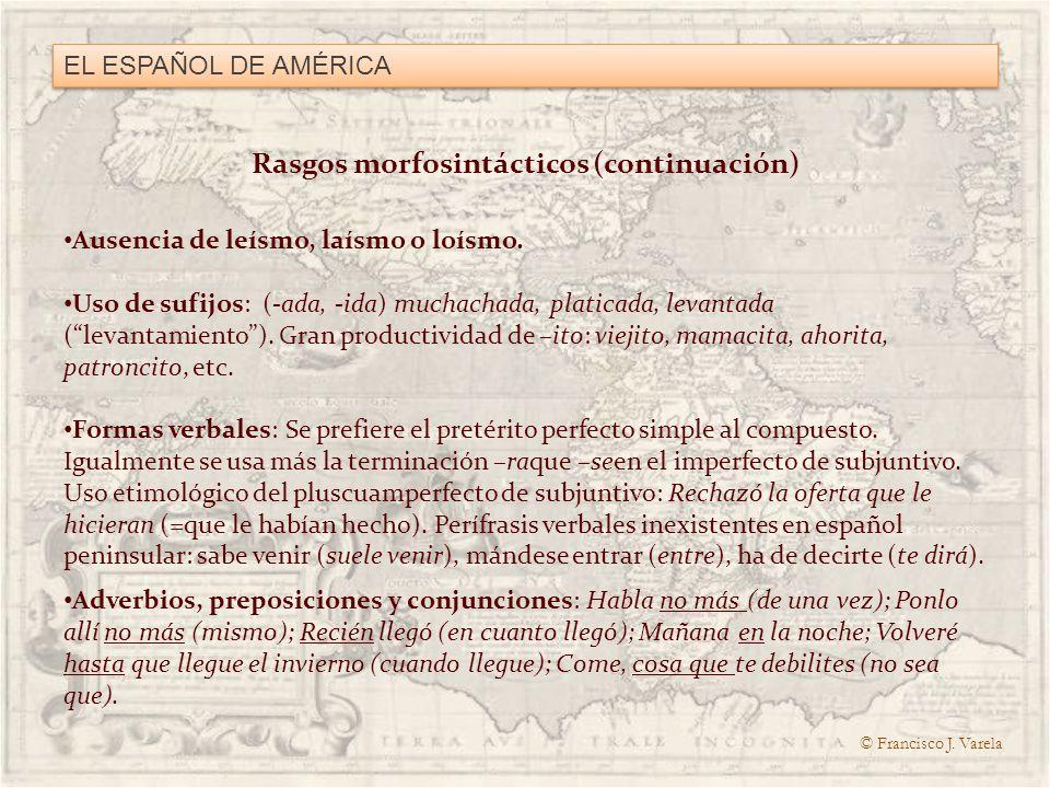 EL ESPAÑOL DE AMÉRICA Rasgos morfosintácticos (continuación) Ausencia de leísmo, laísmo o loísmo. Uso de sufijos: (-ada, -ida) muchachada, platicada,