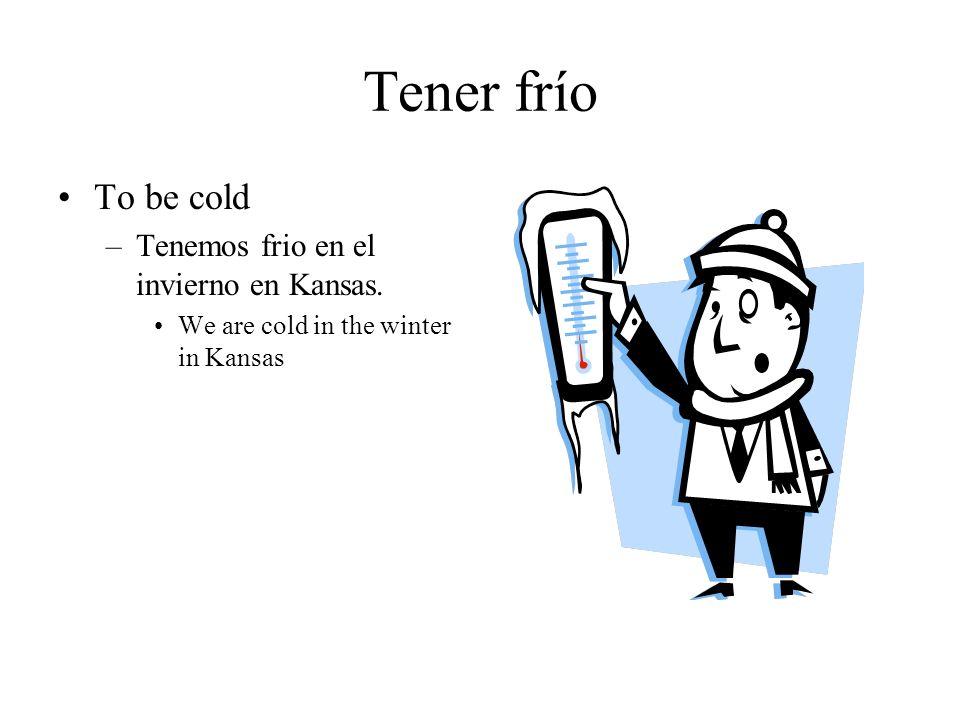 Tener frío To be cold –Tenemos frio en el invierno en Kansas. We are cold in the winter in Kansas