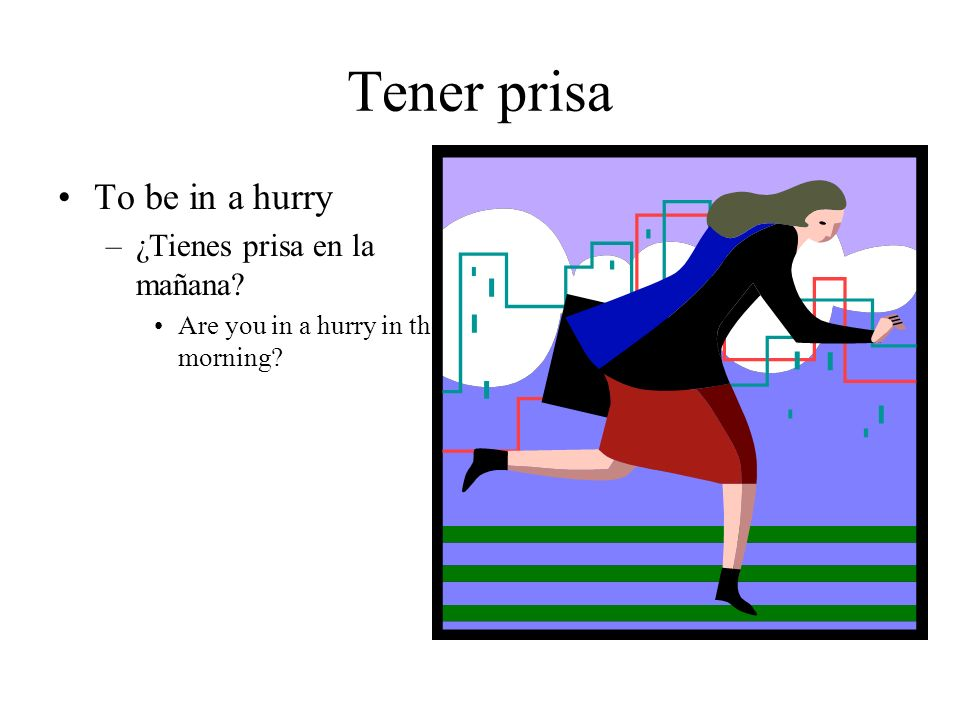 Tener prisa To be in a hurry –¿Tienes prisa en la mañana? Are you in a hurry in the morning?