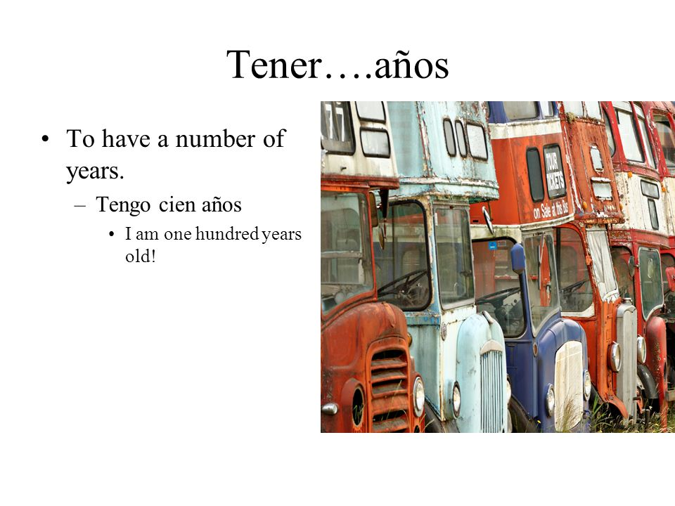 Tener….años To have a number of years. –Tengo cien años I am one hundred years old!