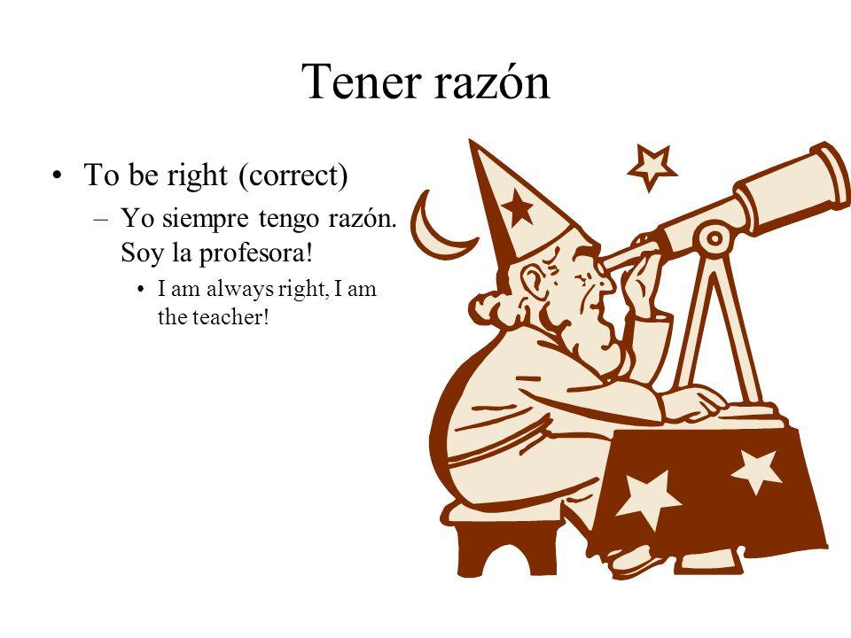 Tener razón To be right (correct) –Yo siempre tengo razón.