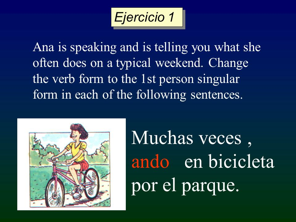 Ana is speaking and is telling you what she often does on a typical weekend. Change the verb form to the 1st person singular form in each of the follo