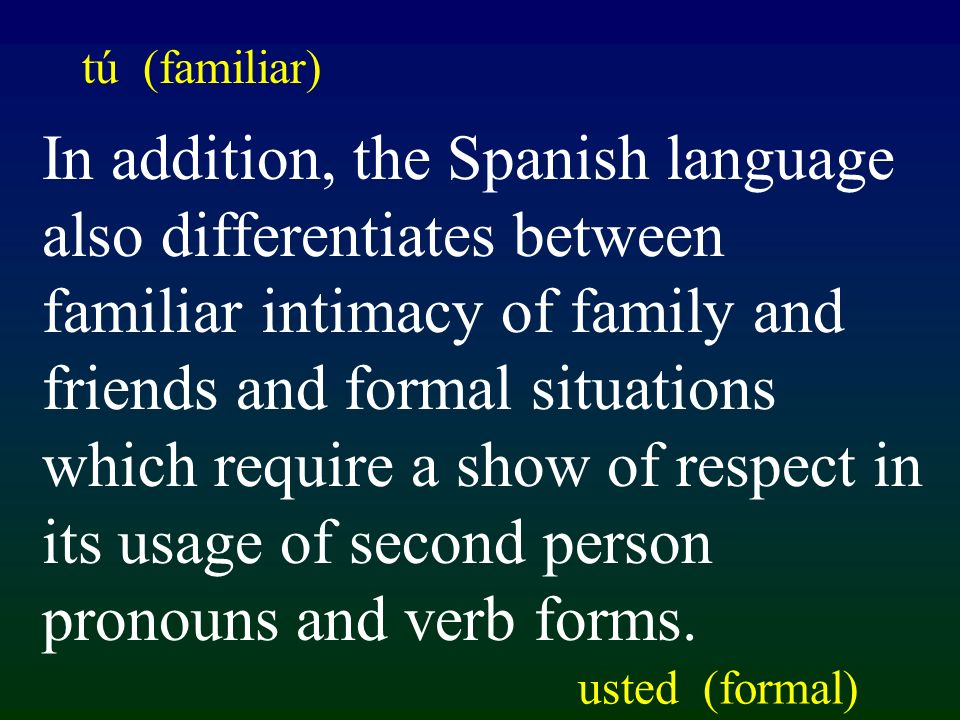 In addition, the Spanish language also differentiates between familiar intimacy of family and friends and formal situations which require a show of respect in its usage of second person pronouns and verb forms.