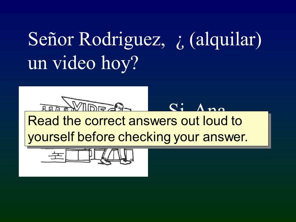 Señor Rodriguez, ¿ (alquilar) un video hoy. Si, Ana, yo....