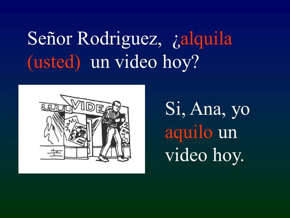 Si, Ana, yo aquilo un video hoy. Señor Rodriguez, ¿alquila (usted) un video hoy?