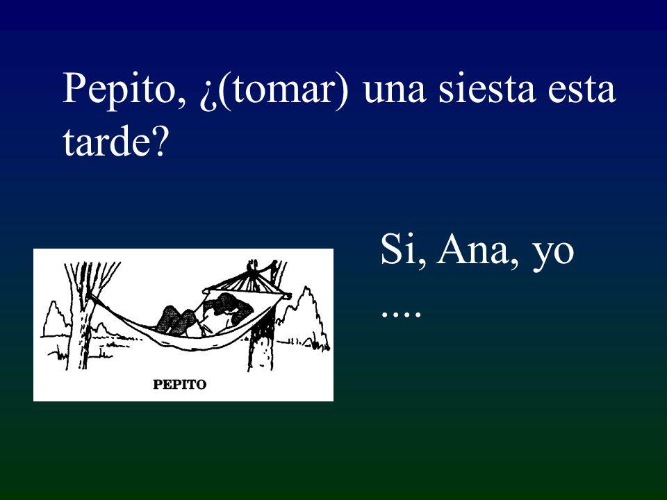 Si, Ana, yo.... Pepito, ¿(tomar) una siesta esta tarde?