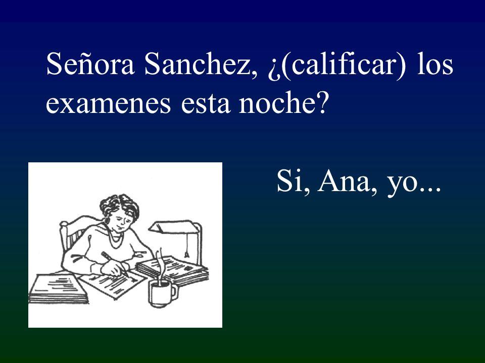 Si, Ana, yo... Señora Sanchez, ¿(calificar) los examenes esta noche