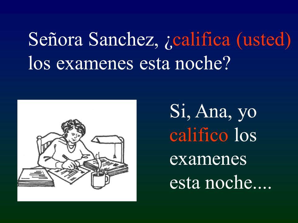 Si, Ana, yo califico los examenes esta noche.... Señora Sanchez, ¿califica (usted) los examenes esta noche?