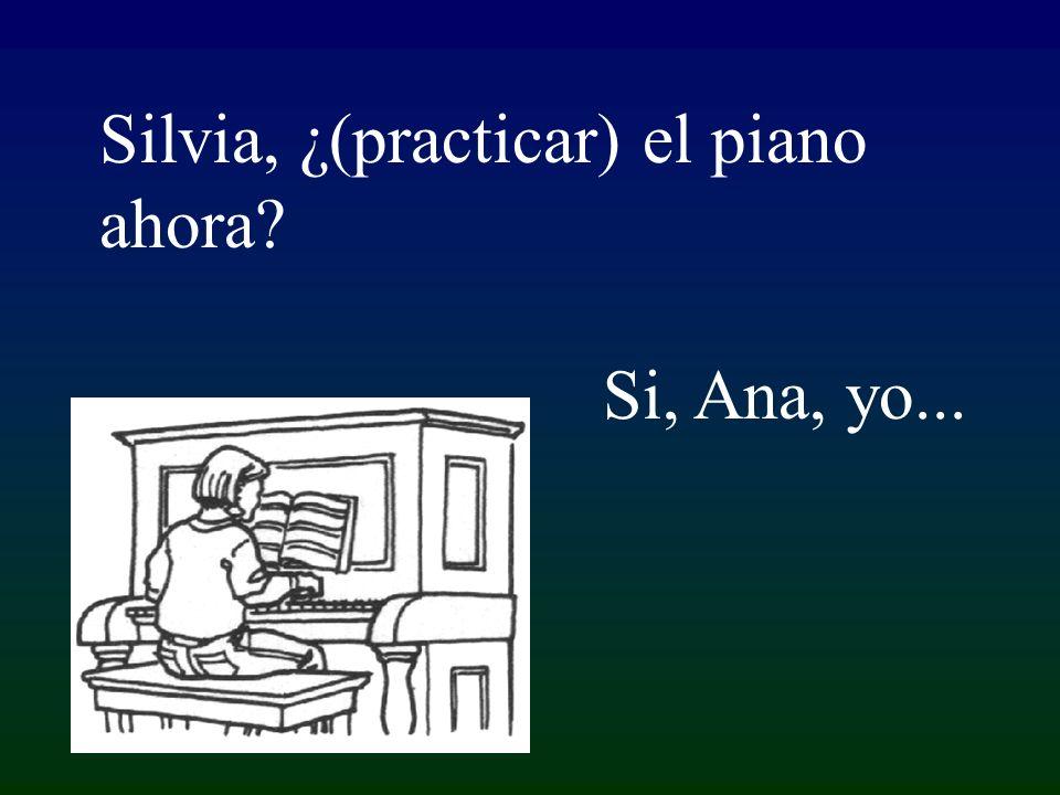 Si, Ana, yo... Silvia, ¿(practicar) el piano ahora?