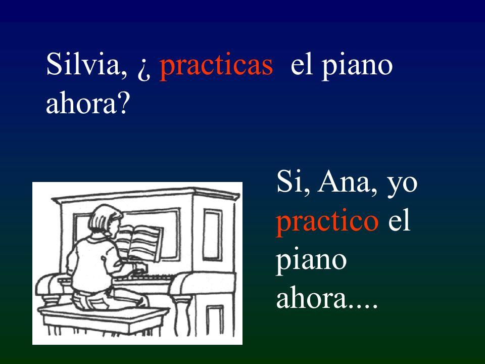 Si, Ana, yo practico el piano ahora.... Silvia, ¿ practicas el piano ahora?
