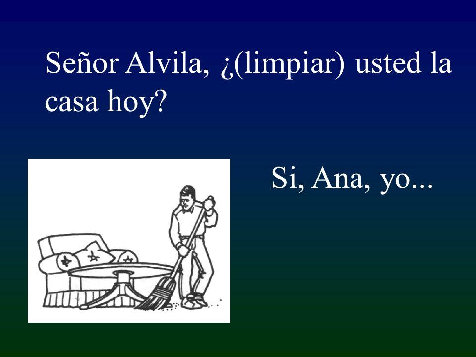 Si, Ana, yo... Señor Alvila, ¿(limpiar) usted la casa hoy