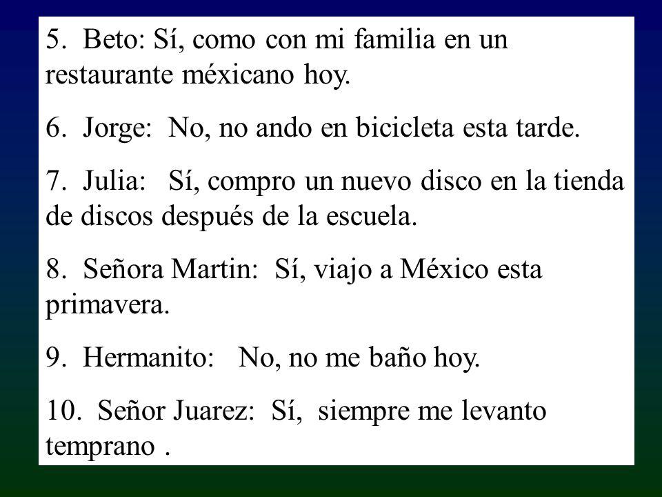 5. Beto: Sí, como con mi familia en un restaurante méxicano hoy. 6. Jorge: No, no ando en bicicleta esta tarde. 7. Julia: Sí, compro un nuevo disco en