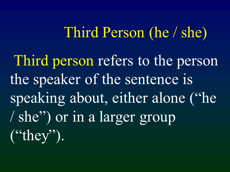 Third Person (he / she) Third person refers to the person the speaker of the sentence is speaking about, either alone (he / she) or in a larger group (they).