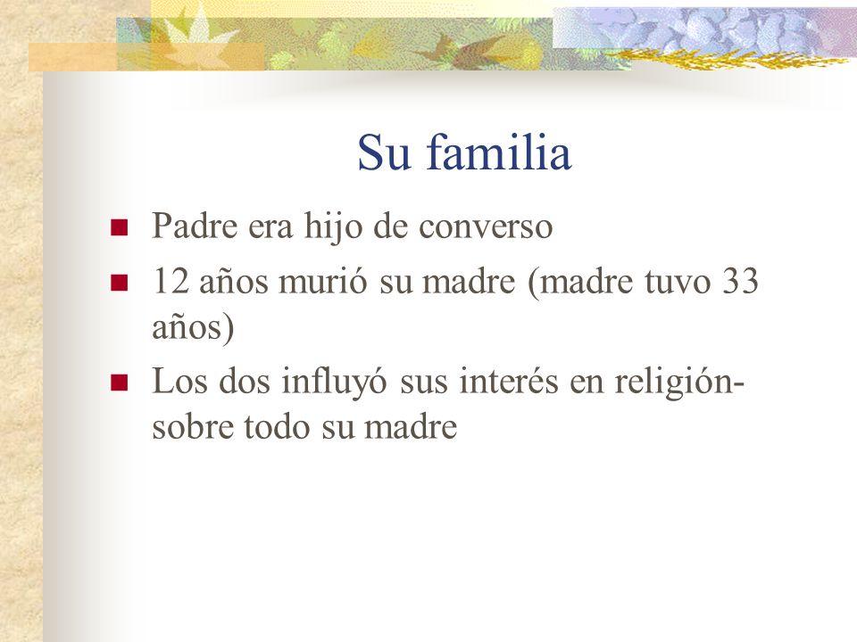 Su familia Padre era hijo de converso 12 años murió su madre (madre tuvo 33 años) Los dos influyó sus interés en religión- sobre todo su madre
