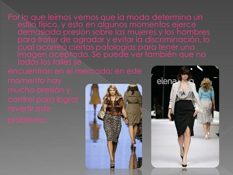 Por lo que leímos vemos que la moda determina un estilo físico, y esto en algunos momentos ejerce demasiada presión sobre las mujeres y los hombres pa