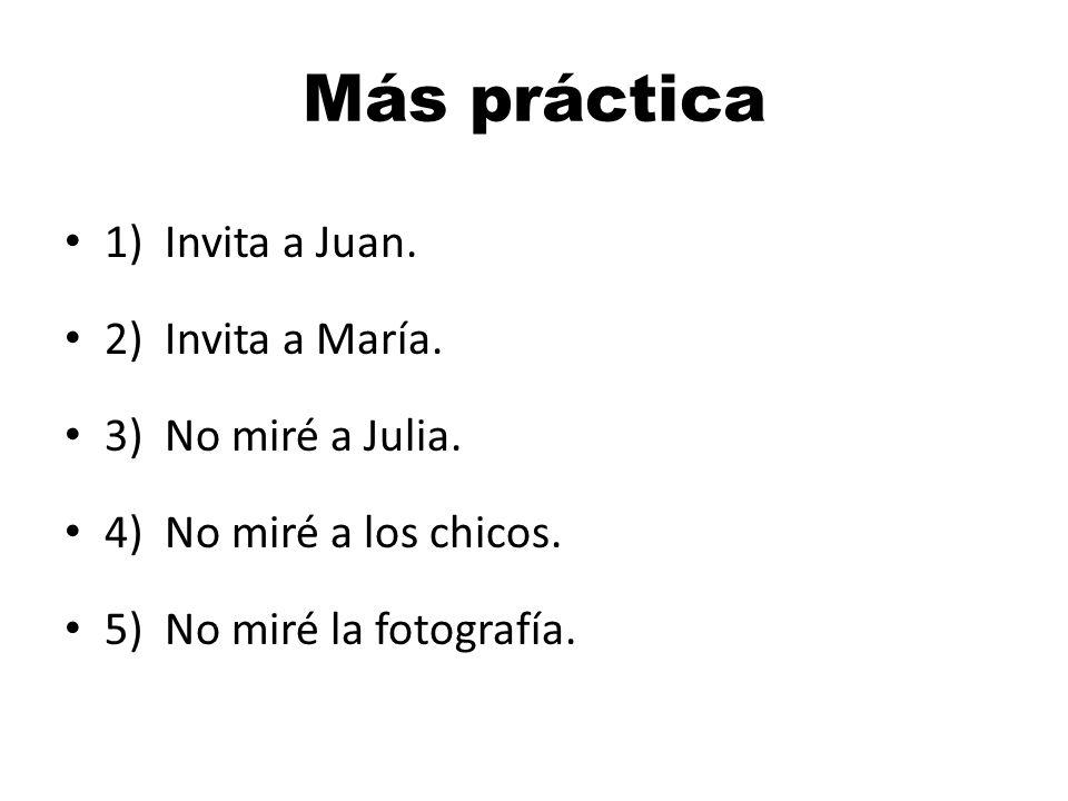 Más práctica 1) Invita a Juan. 2) Invita a María. 3) No miré a Julia. 4) No miré a los chicos. 5) No miré la fotografía.
