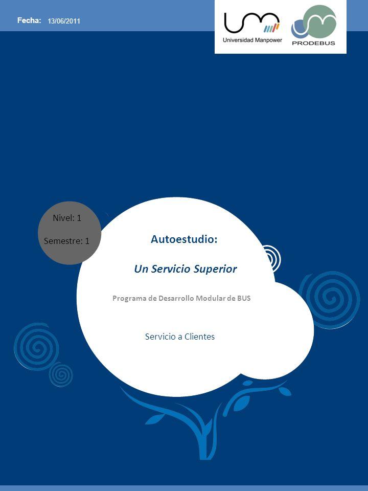 Nivel: 1 Semestre: 1 Fecha: 13/06/2011 Autoestudio: Un Servicio Superior Programa de Desarrollo Modular de BUS Servicio a Clientes
