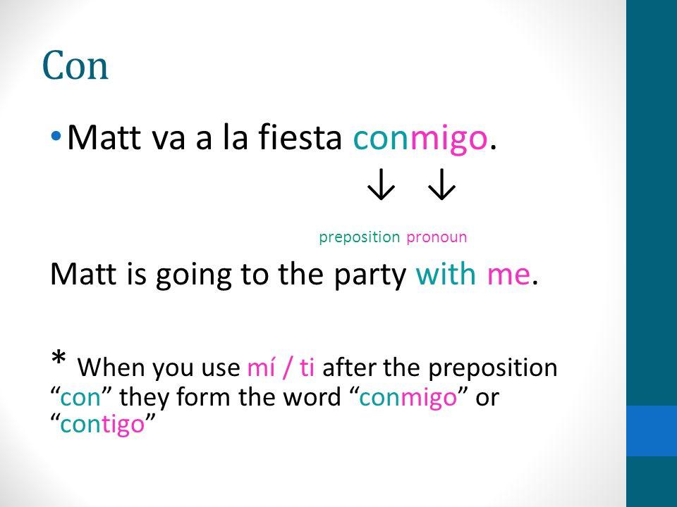 Con Matt va a la fiesta conmigo. preposition pronoun Matt is going to the party with me. * When you use mí / ti after the prepositioncon they form the