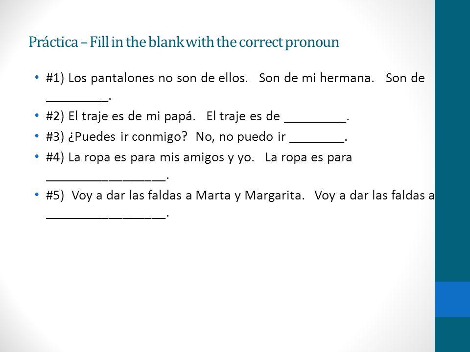 Práctica – Fill in the blank with the correct pronoun #1) Los pantalones no son de ellos. Son de mi hermana. Son de _________. #2) El traje es de mi p