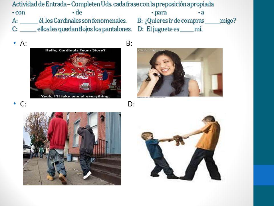 Actividad de Entrada – Completen Uds. cada frase con la preposición apropiada - con - de - para - a A: ________ él, los Cardinales son fenomenales. B: