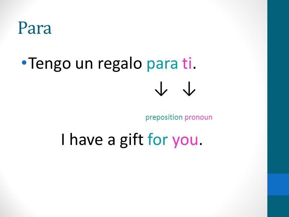 Para Tengo un regalo para ti. preposition pronoun I have a gift for you.