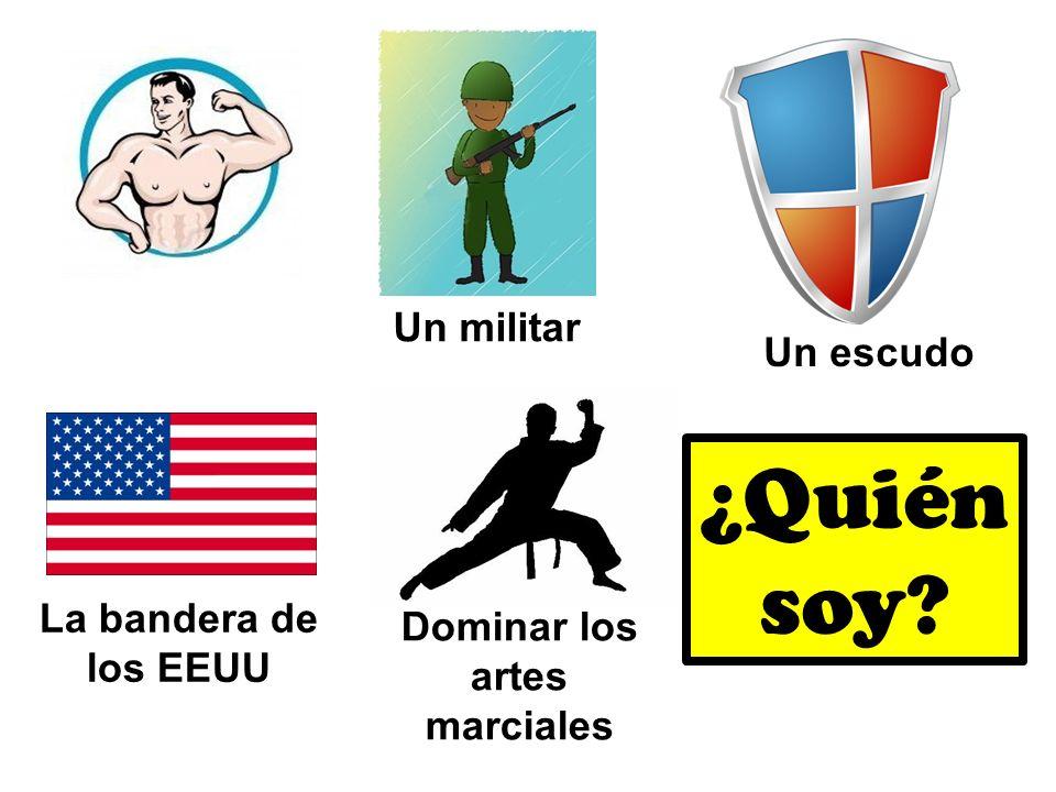 Un militar Un escudo La bandera de los EEUU Dominar los artes marciales ¿Quién soy?