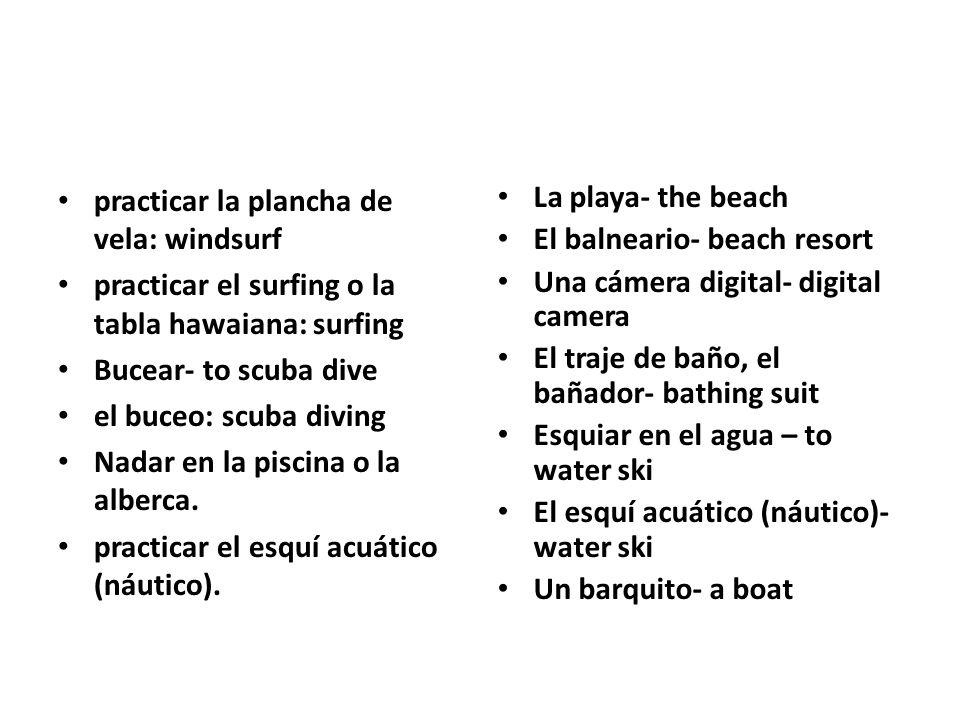practicar la plancha de vela: windsurf practicar el surfing o la tabla hawaiana: surfing Bucear- to scuba dive el buceo: scuba diving Nadar en la pisc