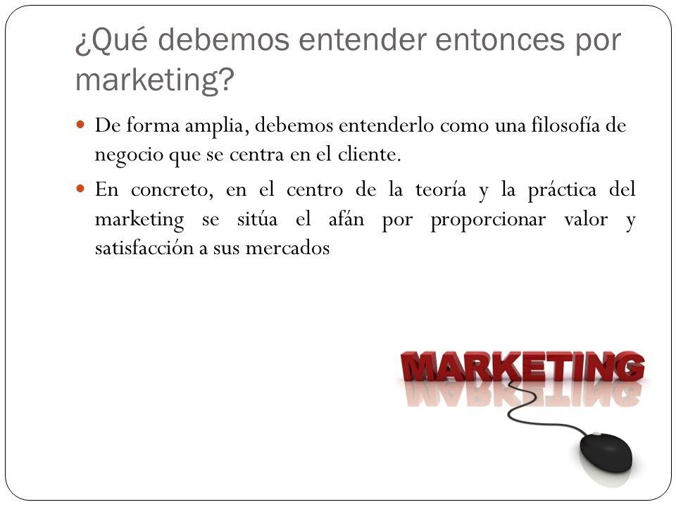 ¿Qué debemos entender entonces por marketing? De forma amplia, debemos entenderlo como una filosofía de negocio que se centra en el cliente. En concre