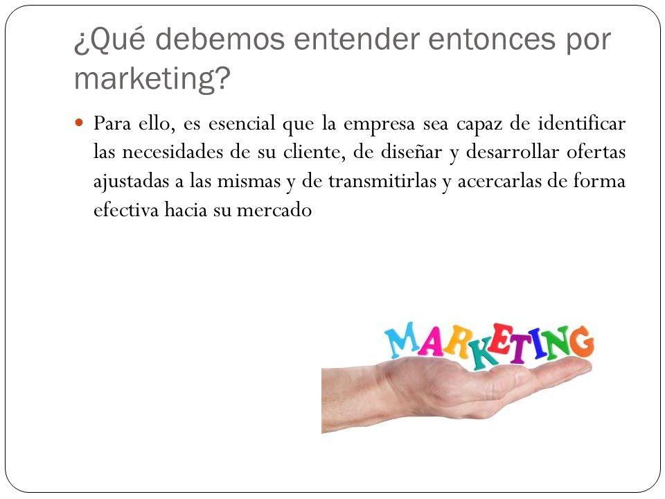 ¿Qué debemos entender entonces por marketing? Para ello, es esencial que la empresa sea capaz de identificar las necesidades de su cliente, de diseñar