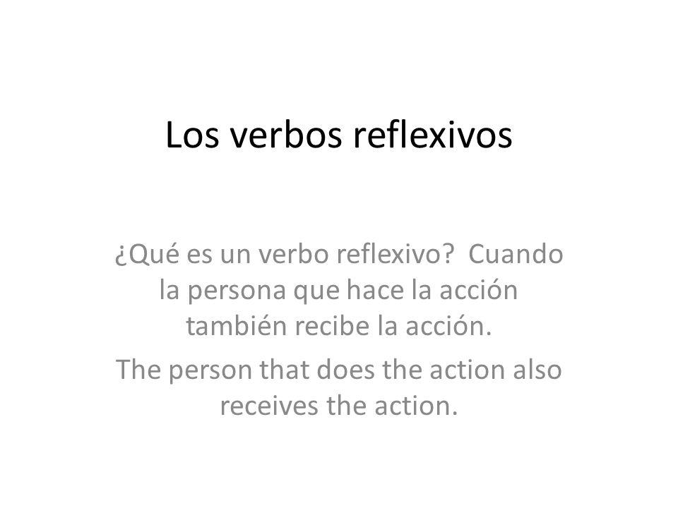 Los verbos reflexivos ¿Qué es un verbo reflexivo? Cuando la persona que hace la acción también recibe la acción. The person that does the action also