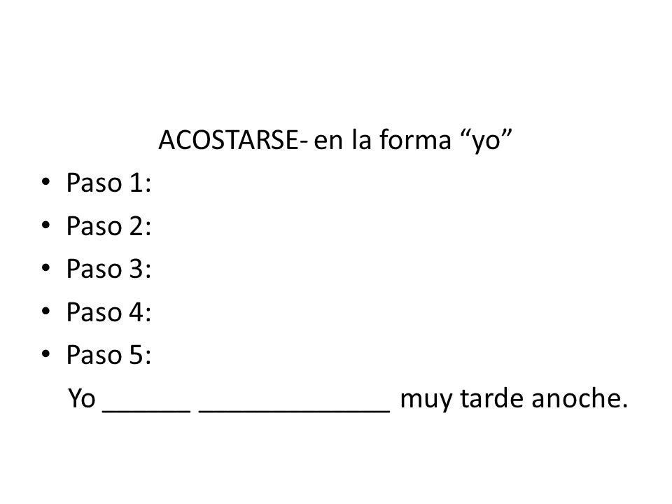 ACOSTARSE- en la forma yo Paso 1: Paso 2: Paso 3: Paso 4: Paso 5: Yo ______ _____________ muy tarde anoche.