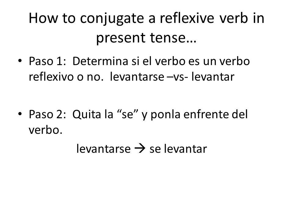 How to conjugate a reflexive verb in present tense… Paso 1: Determina si el verbo es un verbo reflexivo o no. levantarse –vs- levantar Paso 2: Quita l