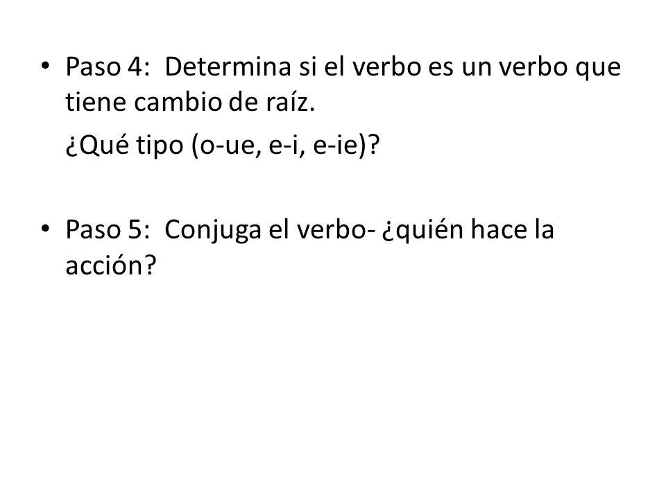 Paso 4: Determina si el verbo es un verbo que tiene cambio de raíz. ¿Qué tipo (o-ue, e-i, e-ie)? Paso 5: Conjuga el verbo- ¿quién hace la acción?
