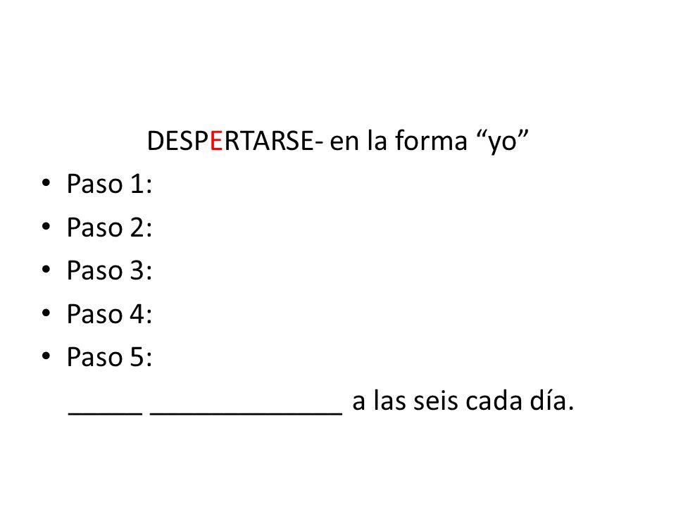 DESPERTARSE- en la forma yo Paso 1: Paso 2: Paso 3: Paso 4: Paso 5: _____ _____________ a las seis cada día.