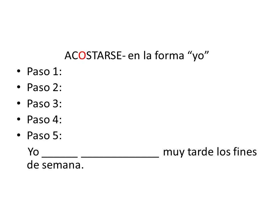 ACOSTARSE- en la forma yo Paso 1: Paso 2: Paso 3: Paso 4: Paso 5: Yo ______ _____________ muy tarde los fines de semana.